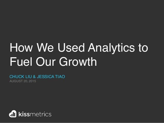 How We Used Analytics to Fuel Our Growth CHUCK LIU & JESSICA TIAO AUGUST 20, 2015