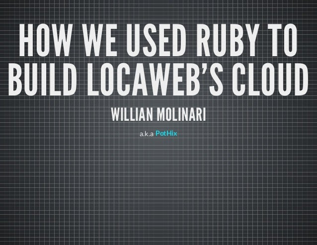 HOW WE USED RUBY TO BUILD LOCAWEB'S CLOUD WILLIAN MOLINARI a.k.a PotHix