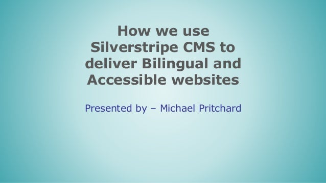 How we use Silverstripe CMS to deliver Bilingual and Accessible websites Presented by – Michael Pritchard