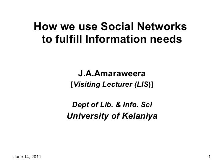 How we use Social Networks  to fulfill Information needs J.A.Amaraweera [ Visiting Lecturer (LIS )] Dept of Lib. & Info. S...