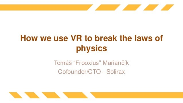 """How we use VR to break the laws of physics Tomáš """"Frooxius"""" Mariančík Cofounder/CTO - Solirax"""