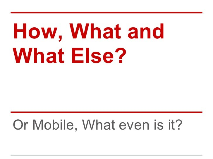 How, What andWhat Else?Or Mobile, What even is it?