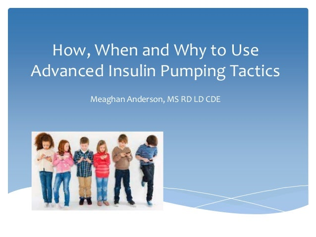 How, When and Why to Use Advanced Insulin Pumping Tactics Meaghan Anderson, MS RD LD CDE