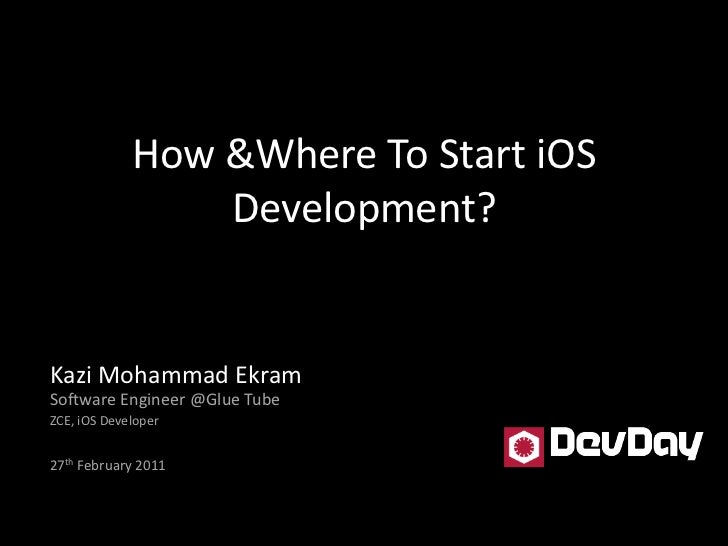 How &Where To Start iOS Development?<br />Kazi Mohammad EkramSoftware Engineer @Glue Tube<br />ZCE, iOS Developer<br />27t...