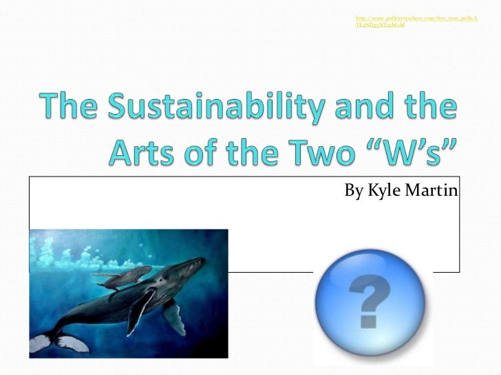 """http://www.polleverywhere.com/free_text_polls/LTE2NDg3NTc2MzM<br />The Sustainability and the Arts of the Two """"W's""""<br />B..."""