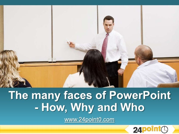 The many faces of PowerPoint - How, Why and Who<br />www.24point0.com<br />