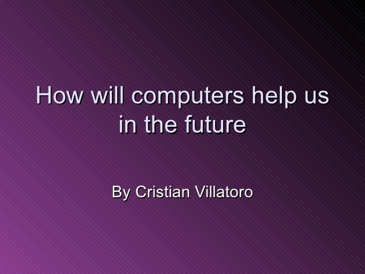 How will computers help us in the future By Cristian Villatoro