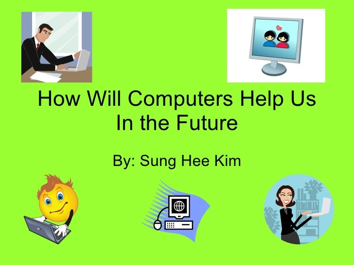 How Will Computers Help Us In the Future By: Sung Hee Kim