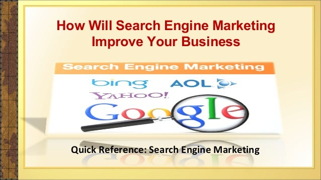 Quick Reference: Search Engine Marketing How Will Search Engine Marketing Improve Your Business