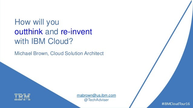 #IBMCloudTour16 How will you outthink and re-invent with IBM Cloud? Michael Brown, Cloud Solution Architect mabrown@us.ibm...