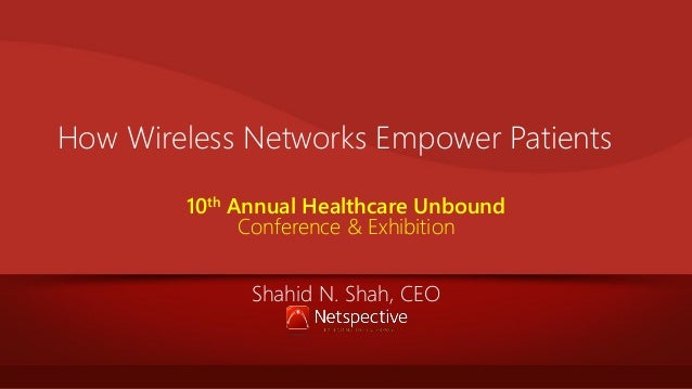 How Wireless Networks Empower Patients 10th Annual Healthcare Unbound Conference & Exhibition Shahid N. Shah, CEO