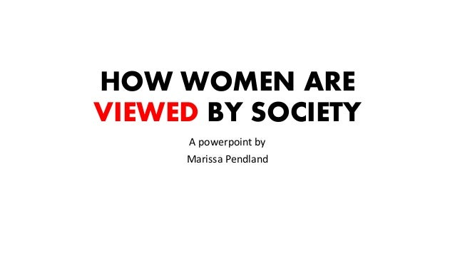 HOW WOMEN ARE VIEWED BY SOCIETY A powerpoint by Marissa Pendland