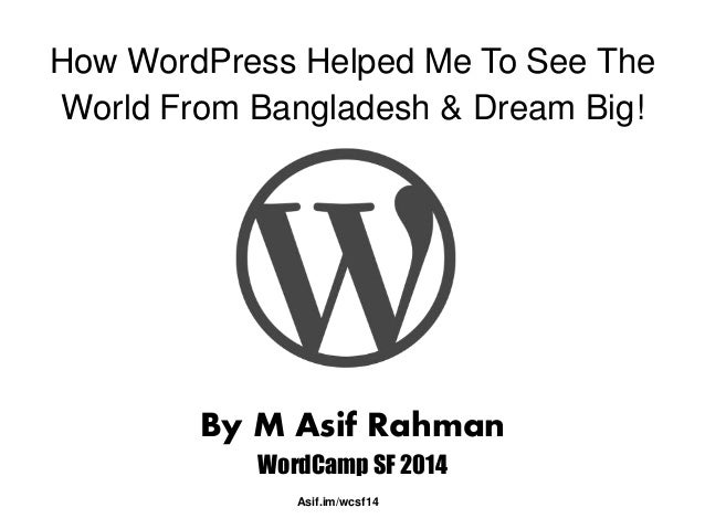 How WordPress Helped Me To See The  World From Bangladesh & Dream Big!  By M Asif Rahman  WordCamp SF 2014  Asif.im/wcsf14