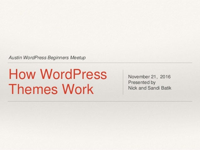 Austin WordPress Beginners Meetup How WordPress Themes Work November 21, 2016 Presented by Nick and Sandi Batik