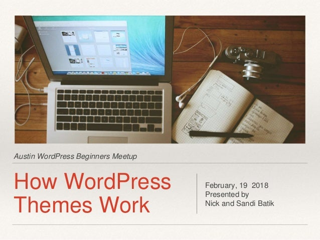 Austin WordPress Beginners Meetup How WordPress Themes Work February, 19 2018 Presented by Nick and Sandi Batik
