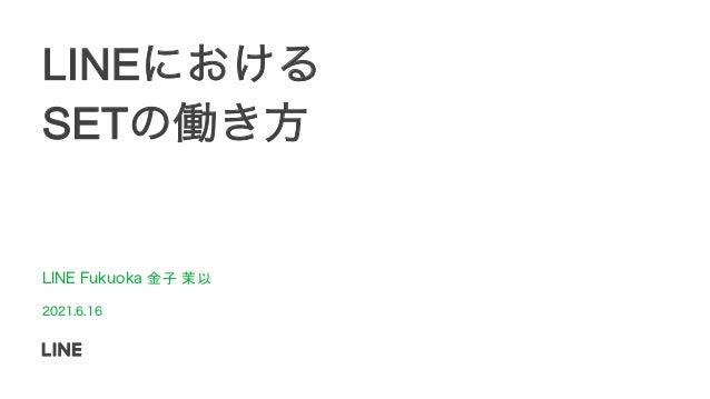 LINEにおける SETの働き方 LINE Fukuoka 金子 茉以 2021.6.16
