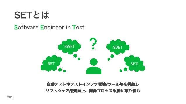 SETとは Software Engineer in Test 自動テストやテストインフラ環境/ツール等を構築し ソフトウェア品質向上、開発プロセス改善に取り組む SET SWET SDET SETI