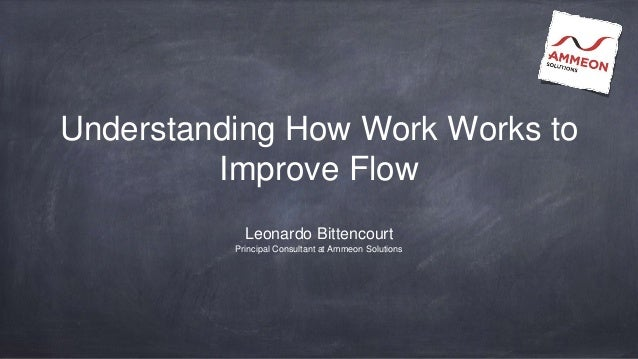 Understanding How Work Works to Improve Flow Leonardo Bittencourt Principal Consultant at Ammeon Solutions