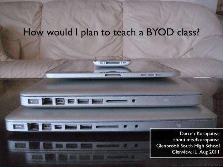 How would I plan to teach a BYOD class?                                       Darren Kuropatwa                            ...