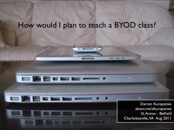 How would I plan to teach a BYOD class?                                      Darren Kuropatwa                             ...