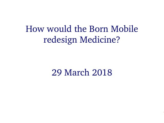HowwouldtheBornMobileredesignMedicine? HowwouldtheBornMobile redesignMedicine? 29March2018