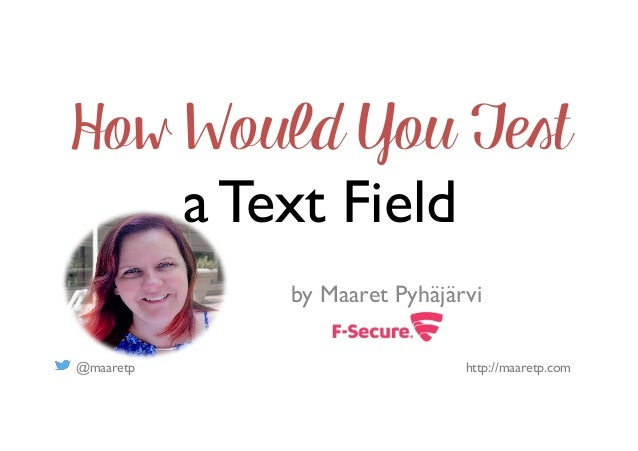 @maaretp http://maaretp.com How Would You Test a Text Field by Maaret Pyhäjärvi