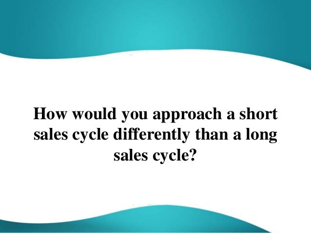 How would you approach a short sales cycle differently than a long sales cycle?