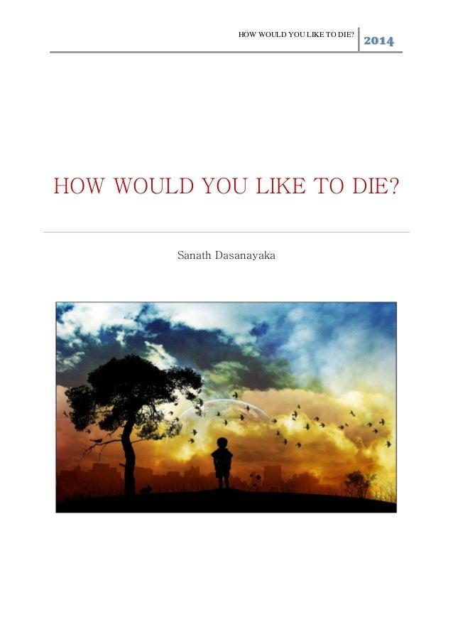 HOW WOULD YOU LIKE TO DIE? 2014 HOW WOULD YOU LIKE TO DIE? Sanath Dasanayaka