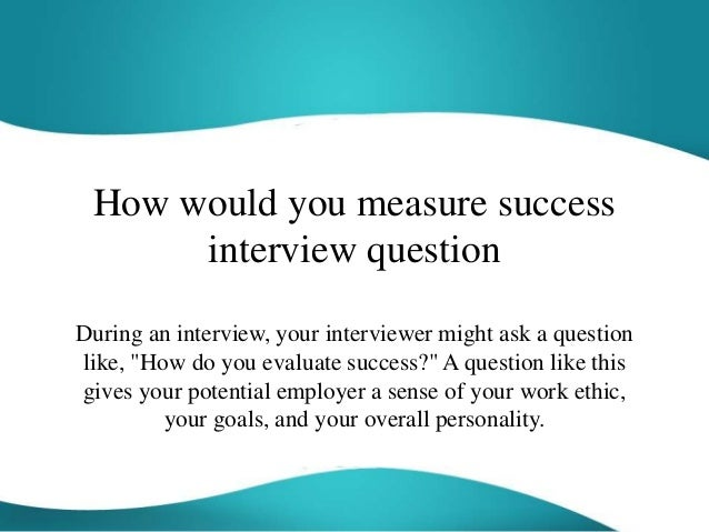 How Would You Measure Success Interview Question During An Interview, Your  Interviewer Might Ask A ...  How Do You Evaluate Success