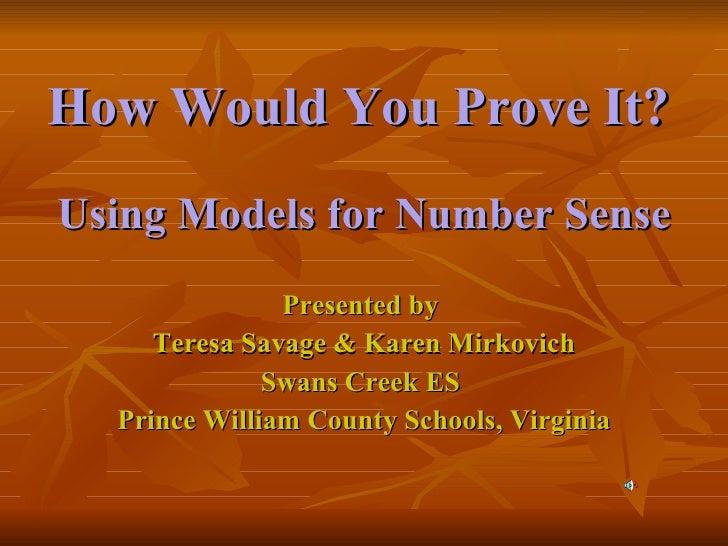 How Would You Prove It?   <ul><li>Using Models for Number Sense </li></ul><ul><li>Presented by  </li></ul><ul><li>Teresa S...