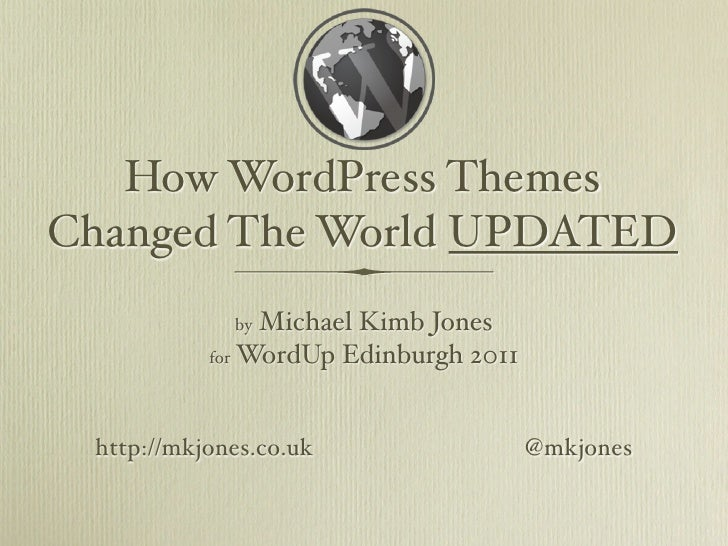 How WordPress ThemesChanged The World UPDATED             by Michael Kimb Jones           for WordUp Edinburgh 2011 http:/...