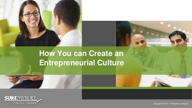 Copyright © 2014 A Paychex Company.  How You can Createan Entrepreneurial Culture