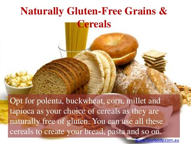 Opt for polenta, buckwheat, corn, millet and tapioca as your choice of cereals as they are naturally free of gluten. You c...