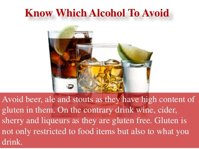 Avoid beer, ale and stouts as they have high content of gluten in them. On the contrary drink wine, cider, sherry and liqu...