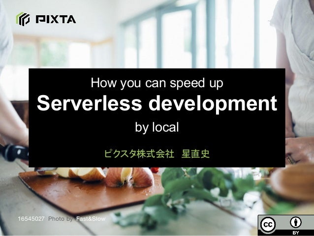 How you can speed up Serverless development by local ピクスタ株式会社 星直史 16545027 Photo by Fast&Slow