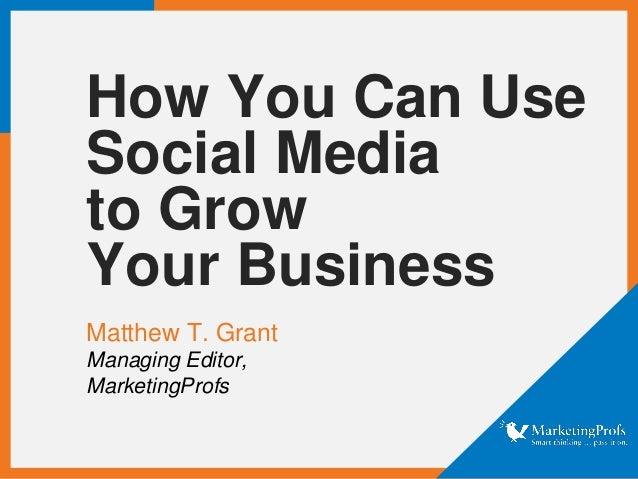 How You Can UseSocial Mediato GrowYour BusinessMatthew T. GrantManaging Editor,MarketingProfs