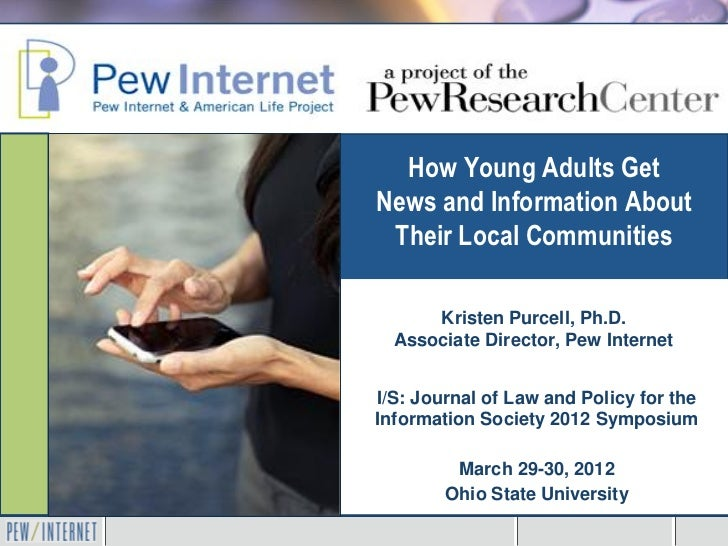 How Young Adults GetNews and Information About Their Local Communities      Kristen Purcell, Ph.D.  Associate Director, Pe...