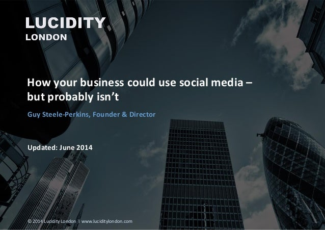 How your business could use social media – but probably isn't Updated: June 2014 Guy Steele-Perkins, Founder & Director © ...