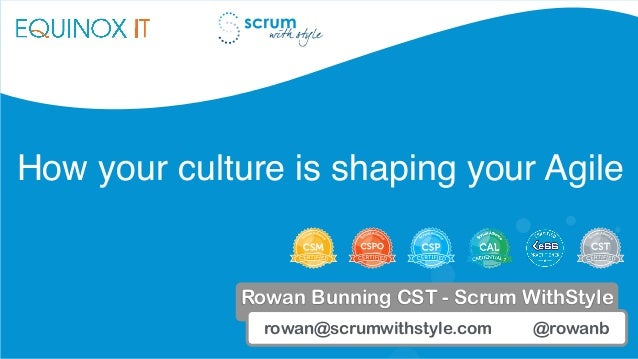 How your culture is shaping your Agile rowan@scrumwithstyle.com @rowanb Rowan Bunning CST - Scrum WithStyle