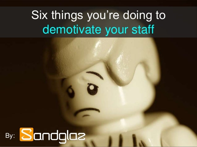 Six things you're doing to demotivate your staff By: