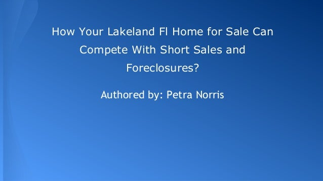 How Your Lakeland Fl Home for Sale Can Compete With Short Sales and Foreclosures? Authored by: Petra Norris