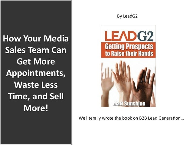 How Your Media  Sales Team Can  Get More  Appointments,  Waste Less  Time, and Sell  More!  By LeadG2   ...