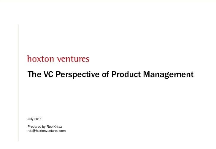 The VC Perspective of Product Management<br />July 2011<br />Prepared by Rob Kniazrob@hoxtonventures.com<br />