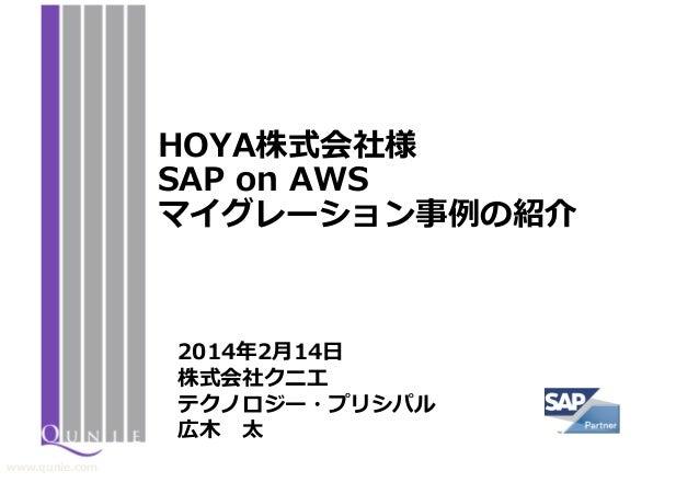 HOYA株式会社様 SAP on AWS マイグレーション事例の紹介  2014年2月14日 株式会社クニエ テクノロジー・プリシパル 広木 太 www.qunie.com