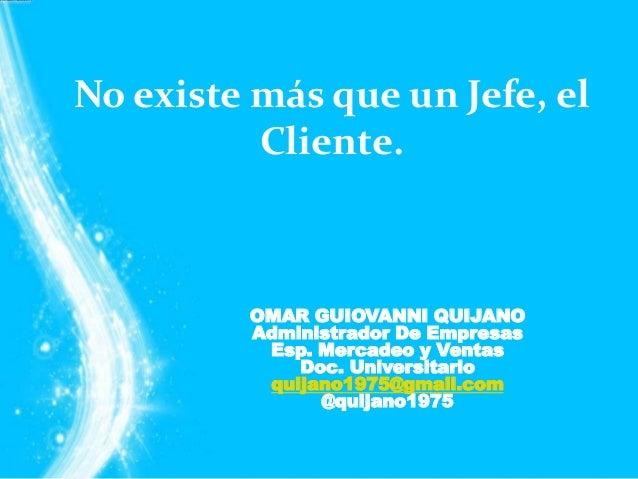 No existe más que un Jefe, el          Cliente.         OMAR GUIOVANNI QUIJANO         Administrador De Empresas          ...