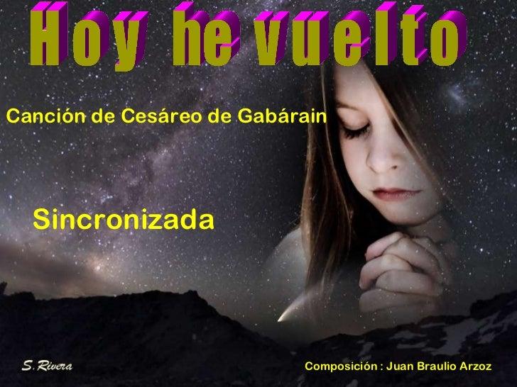 H o y  he  v u e l t o Canción de Cesáreo de Gabárain Sincronizada Composición : Juan Braulio Arzoz