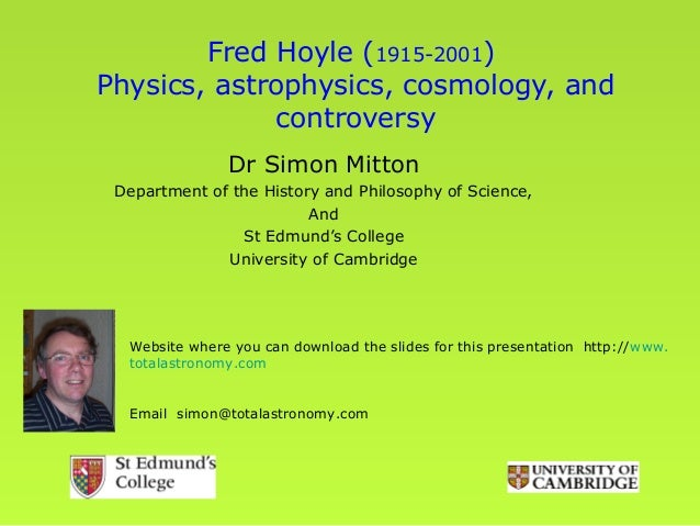 Fred Hoyle (1915-2001)Physics, astrophysics, cosmology, and             controversy               Dr Simon Mitton Departme...