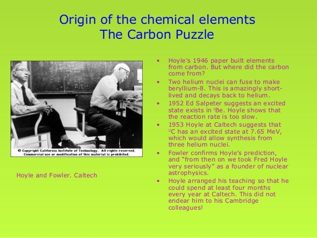 nucleosynthesis of carbon 12 Life, bent chains, and the anthropic principle (by dr n m clarke, 1999) you would not be reading these web pages were it not for nuclear physics in general, and in particular for the remarkable properties of the nucleus of the isotope carbon-12.
