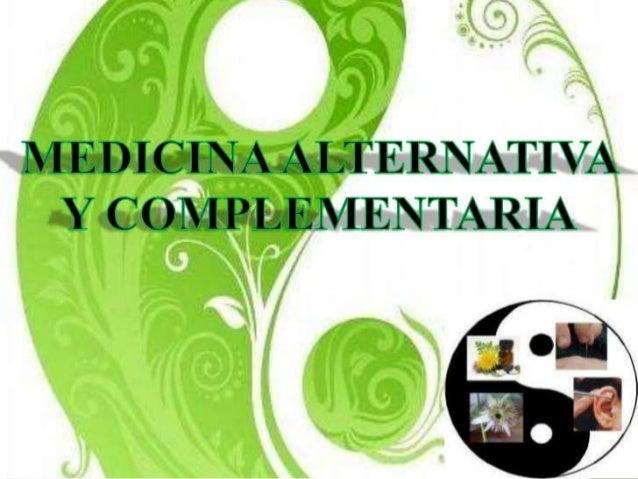 MEDICINA ALTERNATIVA Y COMPLEMENTARIA Se define como las diversas prácticas que no pertenecen al reino de la medicina conv...