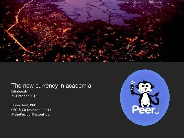 The new currency in academia Edinburgh 25 October 2013 Jason Hoyt, PhD CEO & Co-founder - PeerJ @thePeerJ / @jasonHoyt